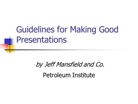 Guidelines for Making Good Presentations by Jeff Mansfield and Co. Petroleum Institute.