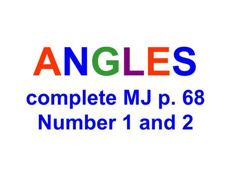 ANGLES complete MJ p. 68 Number 1 and 2. Share your thoughts.