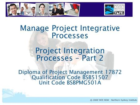 BSBPMG501A Manage Project Integrative Processes Manage Project Integrative Processes Project Integration Processes – Part 2 Diploma of Project Management.