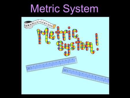 Metric System. Learning Objectives Identify the basic metric units used to measure length, weight, and volume. List the common metric prefixes.