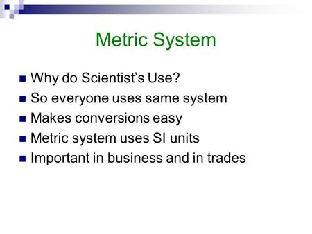 Metric System Why do Scientist's Use? So everyone uses same system Makes conversions easy Metric system uses SI units Important in business and in trades.