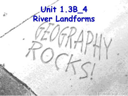 Unit 1.3B_4 River Landforms. Now you know a bout the processes that enable the river to change What does the river look like?