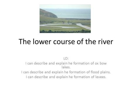 The lower course of the river LO: I can describe and explain he formation of ox bow lakes. I can describe and explain he formation of flood plains. I can.
