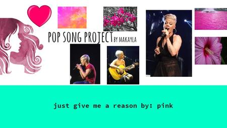 Pop song project by makayla just give me a reason by: pink.