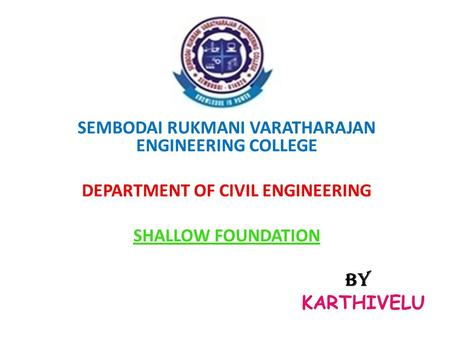 SEMBODAI RUKMANI VARATHARAJAN ENGINEERING COLLEGE DEPARTMENT OF CIVIL ENGINEERING SHALLOW FOUNDATION BY KARTHIVELU.