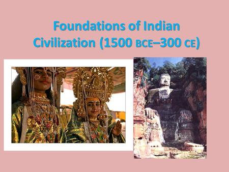 Foundations of Indian Civilization (1500 BCE –300 CE )