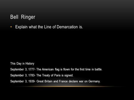 Bell Ringer Explain what the Line of Demarcation is. This Day in History September 3, 1777- The American flag is flown for the first time in battle. September.