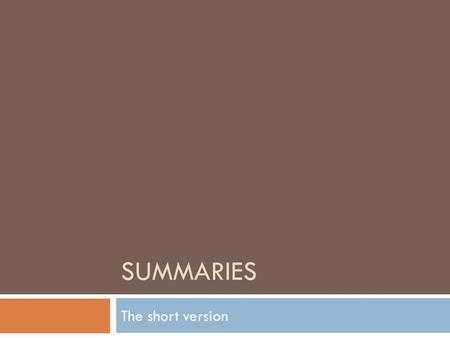 SUMMARIES The short version. What is it? A summary is a brief restatement of the main ideas of a written text. They are written in your own words and.