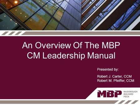 An Overview Of The MBP CM Leadership Manual Presented by: Robert J. Carter, CCM Robert M. Pfeiffer, CCM.