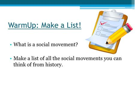 WarmUp: Make a List! What is a social movement? Make a list of all the social movements you can think of from history.