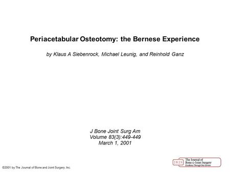 Periacetabular Osteotomy: the Bernese Experience by Klaus A Siebenrock, Michael Leunig, and Reinhold Ganz J Bone Joint Surg Am Volume 83(3):449-449 March.
