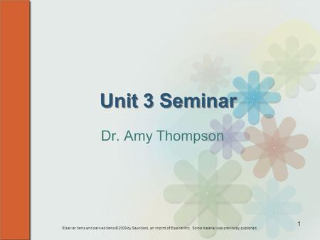 Elsevier items and derived items © 2009 by Saunders, an imprint of Elsevier Inc. Some material was previously published. 1 Unit 3 Seminar Dr. Amy Thompson.