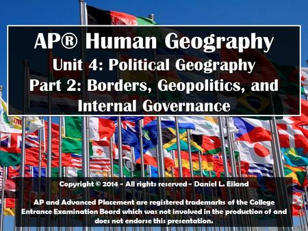 AP® Human Geography Unit 4: Political Geography Part 2: Borders, Geopolitics, and Internal Governance Copyright © 2014 - All rights reserved - Daniel L.