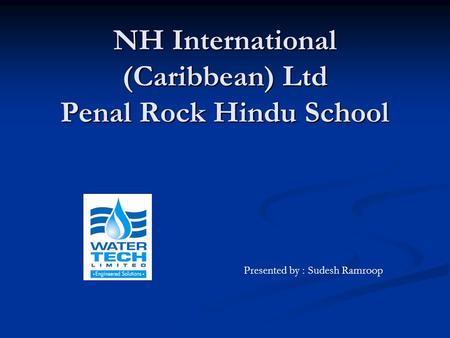 NH International (Caribbean) Ltd Penal Rock Hindu School Presented by : Sudesh Ramroop.