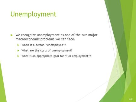 "6-1 Unemployment  We recognize unemployment as one of the two major macroeconomic problems we can face.  When is a person ""unemployed""?  What are the."