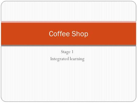 Stage 1 Integrated learning Coffee Shop. LEARNING REQUIREMENTS The learning requirements summarise the knowledge, skills, and understanding that students.