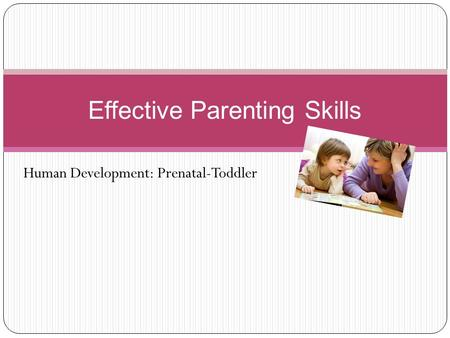 Human Development: Prenatal-Toddler Effective Parenting Skills.