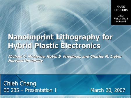 Chieh Chang EE 235 – Presentation IMarch 20, 2007 Nanoimprint Lithography for Hybrid Plastic Electronics Michael C. McAlpine, Robin S. Friedman, and Charles.