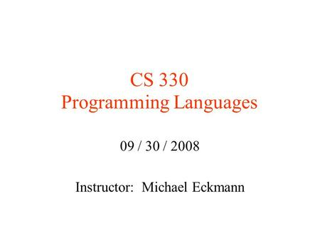 CS 330 Programming Languages 09 / 30 / 2008 Instructor: Michael Eckmann.