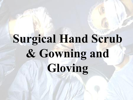 Surgical Hand Scrub & Gowning and Gloving. Surgical Hand Scrub Intended to remove as many microorganisms as possible from the hands and arms. –Transient.