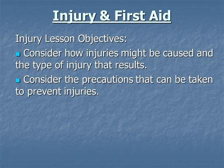 Injury & First Aid Injury Lesson Objectives: Consider how injuries might be caused and the type of injury that results. Consider how injuries might be.