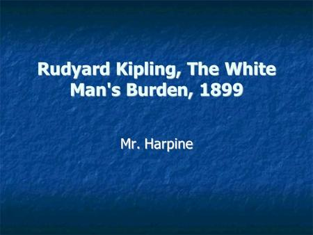 Rudyard Kipling, The White Man's Burden, 1899 Mr. Harpine.