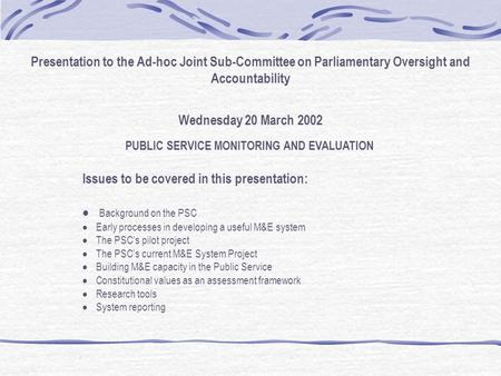 Presentation to the Ad-hoc Joint Sub-Committee on Parliamentary Oversight and Accountability Wednesday 20 March 2002 PUBLIC SERVICE MONITORING AND EVALUATION.