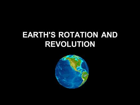 EARTH'S ROTATION AND REVOLUTION Earth's Rotation Rotation is the spinning of the Earth on its axis. The time for one rotation is 24 hours. The spinning.