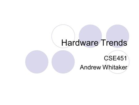 "Hardware Trends CSE451 Andrew Whitaker. Motivation Hardware moves quickly OS code tends to stick around for a while ""System building"" extends way beyond."