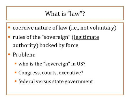 "What is ""law""?  coercive nature of law (i.e., not voluntary)  rules of the ""sovereign"" (legitimate authority) backed by force  Problem:  who is the."