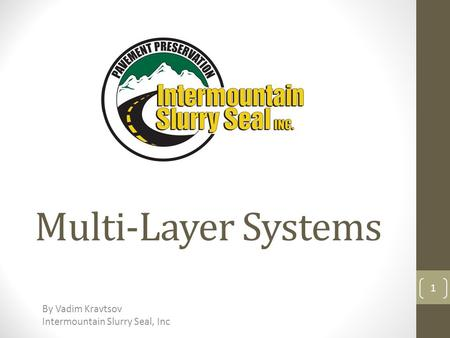 Multi-Layer Systems By Vadim Kravtsov Intermountain Slurry Seal, Inc 1.