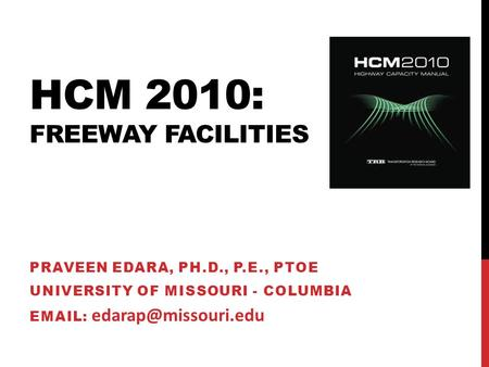 HCM 2010: FREEWAY FACILITIES PRAVEEN EDARA, PH.D., P.E., PTOE UNIVERSITY OF MISSOURI - COLUMBIA