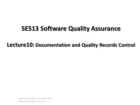 SE513 Software Quality Assurance Lecture10: Documentation and Quality Records Control Galin, SQA from Theory to Education Limited.