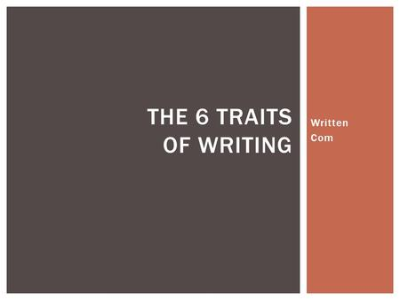 Written Com THE 6 TRAITS OF WRITING.  The heart of the paper – what the writer has to say  Should be a topic that is interesting and important to the.