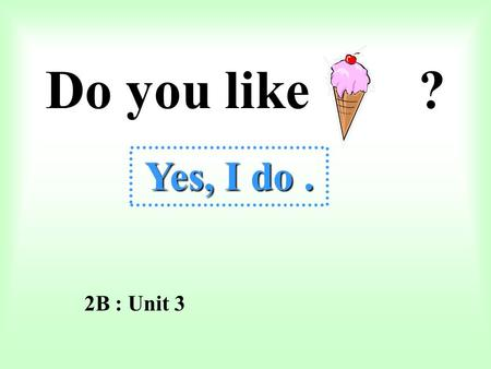 Do you like ? Yes, I do. Yes, I do. 2B : Unit 3 Do you like apples ? Yes, I do.