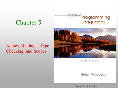 ISBN 0-321-33025-0 Chapter 5 Names, Bindings, Type Checking, and Scopes.