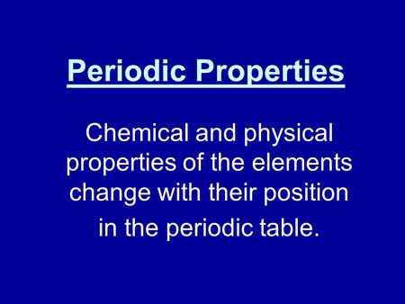 Periodic Properties Chemical and physical properties of the elements change with their position in the periodic table.