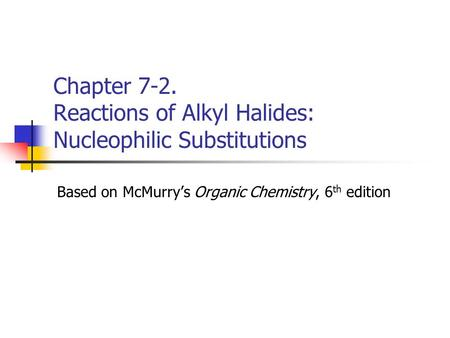 Chapter 7-2. Reactions of Alkyl Halides: Nucleophilic Substitutions Based on McMurry's Organic Chemistry, 6 th edition.