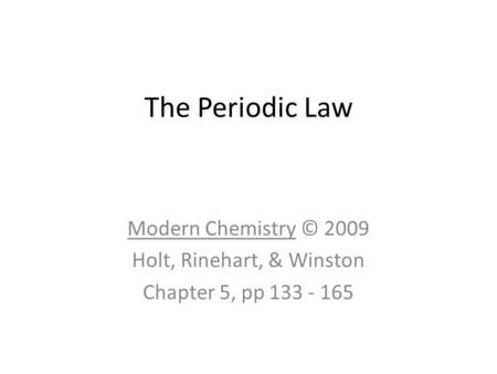 The Periodic Law Modern Chemistry © 2009 Holt, Rinehart, & Winston Chapter 5, pp 133 - 165.