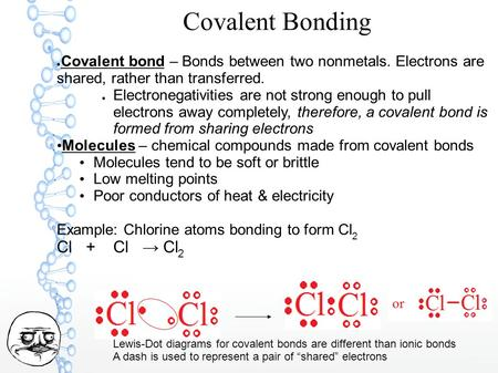 Covalent Bonding ● Covalent bond – Bonds between two nonmetals. Electrons are shared, rather than transferred. ● Electronegativities are not strong enough.