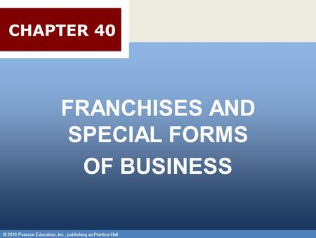 © 2010 Pearson Education, Inc., publishing as Prentice-Hall 1 FRANCHISES AND SPECIAL FORMS OF BUSINESS © 2010 Pearson Education, Inc., publishing as Prentice-Hall.
