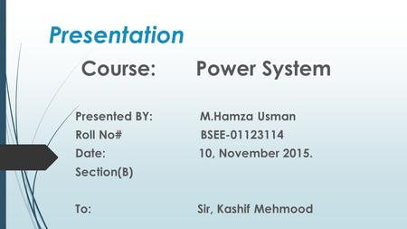 Presentation Course: Power System Presented BY: M.Hamza Usman Roll No# BSEE-01123114 Date: 10, November 2015. Section(B) To: Sir, Kashif Mehmood.