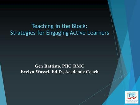 Teaching in the Block: Strategies for Engaging Active Learners 1 Gen Battisto, PIIC RMC Evelyn Wassel, Ed.D., Academic Coach.
