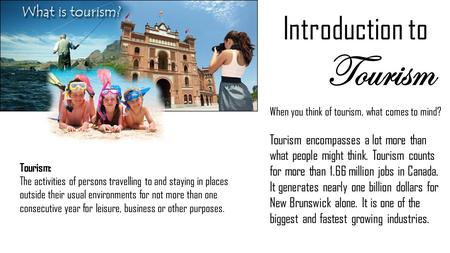 Introduction to Tourism When you think of tourism, what comes to mind? Tourism encompasses a lot more than what people might think. Tourism counts for.