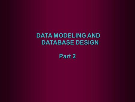 DATA MODELING AND DATABASE DESIGN DATA MODELING AND DATABASE DESIGN Part 2.