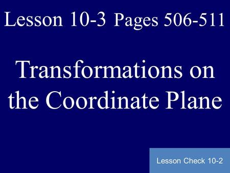 Lesson 10-3 Pages 506-511 Transformations on the Coordinate Plane Lesson Check 10-2.