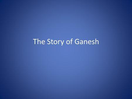 The Story of Ganesh. Ganesh, the elephant-headed god of Wisdom is one of the most loved of all Hindu gods. He is happy, wise and without anger. His love.
