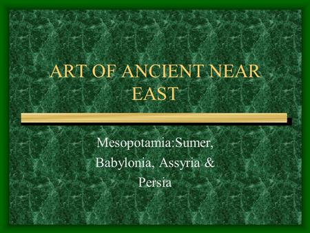 ART OF ANCIENT NEAR EAST Mesopotamia:Sumer, Babylonia, Assyria & Persia.