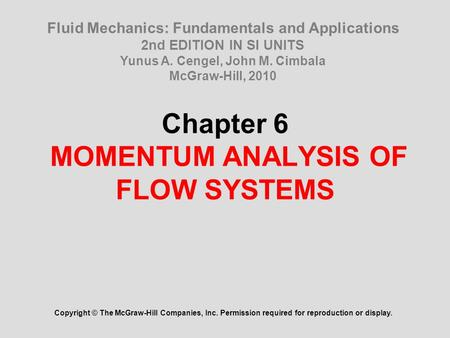 Chapter 6 MOMENTUM ANALYSIS OF FLOW SYSTEMS Copyright © The McGraw-Hill Companies, Inc. Permission required for reproduction or display. Fluid Mechanics: