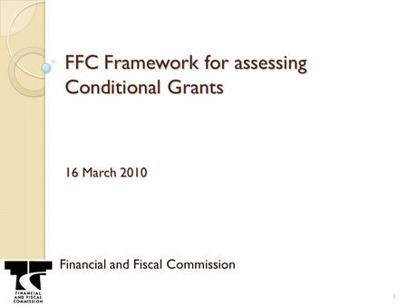 FFC Framework for assessing Conditional Grants 16 March 2010 Financial and Fiscal Commission 1.
